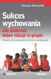 Sukces wychowania Jak budować dobre relacje w grupie - Mariusz Rzeszotek | mała okładka