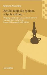 Sztuka staje się życiem a życie sztuką Poglądy estetyczne Lou Andreas-Salomé w przestrzeni kulturowej końca XIX i początku XX wieku - Grażyna Krupińska | mała okładka