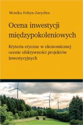 Ocena inwestycji międzypokoleniowych Kryteria etyczne w ekonomicznej ocenie efektywności projektów inwestycyjnych - Monika Foltyn-Zarychta | mała okładka