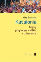 Katalonia Między pragmatyką konfliktu a tożsamością - Maja Biernacka | mała okładka