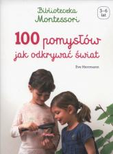 Biblioteczka Montessori 100 pomysłów, jak odkrywać świat - Eve Herrmann | mała okładka