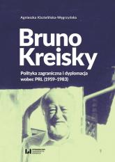 Bruno Kreisky Polityka zagraniczna i dyplomacja wobec PRL (1959-1983) - Agnieszka Kisztelińska-Węgrzyńska | mała okładka
