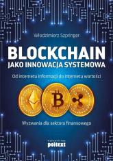 Blockchain jako innowacja systemowa Od internetu informacji do internetu wartości. Wyzwania dla sektora finansowego - Włodzimierz Szpringer | mała okładka