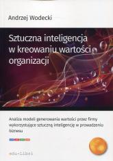 Sztuczna inteligencja w kreowaniu wartości organizacji - Andrzej Wodecki | mała okładka