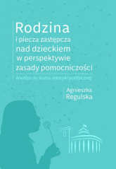 Rodzina i piecza zastępcza nad dzieckiem w perspektywie zasady pomocniczości Analiza dyskursu retoryki politycznej - Agnieszka Regulska | mała okładka