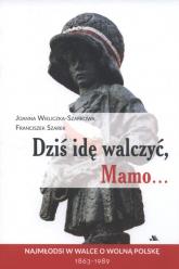 Dziś idę walczyć Mamo Najmłodsi w walce o wolnąPolskę 1863-1989 - Wieliczka-Szarkowa Joanna, Szarek Franciszek   mała okładka
