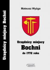 Urzędnicy miejscy Bochni do 1772 roku - Mateusz Wyżga   mała okładka