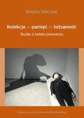 Kolekcja - pamięć - tożsamość Studia o kolekcjonowaniu - Renata Tańczuk | mała okładka