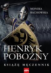 Henryk Pobożny Książę Męczennik - Monika Bachowska | mała okładka