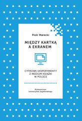 Między kartką a ekranem Cyfrowe eksperymenty z medium książki w Polsce - Piotr Marecki | mała okładka