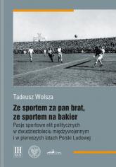 Ze sportem za pan brat, ze sportem na bakier Pasje sportowe elit politycznych w dwudziestoleciu międzywojennym i w pierwszych latach Polski Ludowej - Tadeusz Wolsza | mała okładka