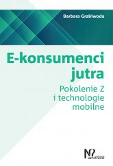 E-konsumenci jutra Pokolenie Z i technologie mobilne - Barbara Grabiwoda | mała okładka