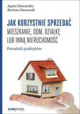 Jak korzystnie sprzedać mieszkanie dom, działkę lub inną nieruchomość. Poradnik praktyków - Danowska Agata, Danowski Bartosz | mała okładka