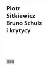Bruno Schulz i krytycy Recepcja twórczości Brunona Schulza w latach 1921–1939 - Piotr Sitkiewicz   mała okładka