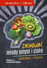Zachować młody umysł i ciało Wskazówki i przepisy - Mikołaj Choroszyński | mała okładka