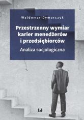 Przestrzenny wymiar karier menedżerów i przedsiębiorców Analiza socjologiczna - Waldemar Dymarczyk | mała okładka