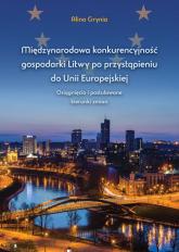 Międzynarodowa konkurencyjność gospodarki Litwy po przystąpieniu do Unii Europejskiej Osiągnięcia i postulowane kierunki zmian - Alina Grynia | mała okładka