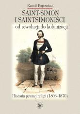 Saint-Simon i saintsimoniści - od rewolucji do kolonizacji. Historia pewnej religii (1803-1870) - Kamil Popowicz | mała okładka