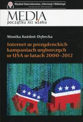 Internet w prezydenckich kampaniach wyborczych w USA w latach 2000-2012 - Monika Kożdoń-Dębecka | mała okładka