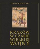 Kraków w czasie wielkiej wojny - Edward Kubalski | mała okładka