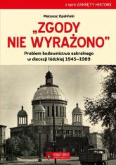 Zgody nie wyrażono Problem budownictwa sakralnego w diecezji łódzkiej 1945–1989 - Mateusz Opaliński | mała okładka