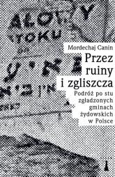 Przez ruiny i zgliszcza Podróż po stu zgładzonych gminach żydowskich w Polsce - Canin Mordechaj | mała okładka