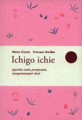 Ichigo ichie Japońska sztuka przeżywania niezapomnianych chwil - Miralles Francesc, Garcia Hector | mała okładka