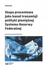 Stopa procentowa jako kanał transmisji polityki pieniężnej Systemu Rezerwy Federalnej - Dominika Brózda-Wilamek | mała okładka