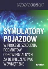 Symulatory pojazdów w procesie szkolenia podmiotów odpowiedzialnych za bezpieczeństwo wewnętrzne - Grzegorz Gudzbeler | mała okładka