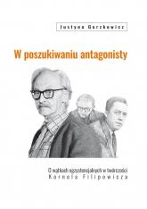 W poszukiwaniu antagonisty O wątkach egzystencjalnych w twórczości Kornela Filipowicza - Justyna Gorzkowicz | mała okładka