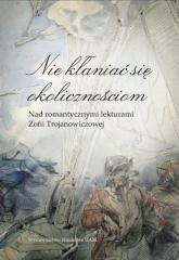 Nie kłaniać się okolicznościom Nad romantycznymi lekturami Zofii Trojanowiczowej - Banowska Lidia, Borowczyk Jerzy, Lijewska Elżbieta | mała okładka