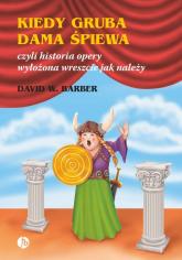 Kiedy gruba dama śpiewa czyli historia opery wyłożona wreszcie jak należy - Barber David W. | mała okładka