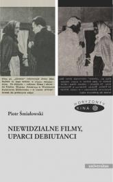 Niewidzialne filmy, uparci debiutanci - Piotr Śmiałowski | mała okładka