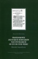Profesorowie jezuickich seminariów nauczycielskich od XVI do XVIII wieku Słownik biograficzny - Anna Królikowska   mała okładka