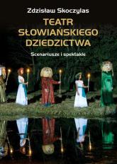 Teatr słowiańskiego dziedzictwa Scenariusze i spektakle - Zdzisław Skoczylas | mała okładka