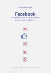 Facebook Od portalu społecznościowego do narzędzia polityki - Kamil Mazurek | mała okładka