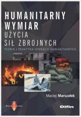 Humanitarny wymiar użycia sił zbrojnych Teoria i praktyka operacji humanitarnych - Maciej Marszałek | mała okładka
