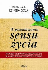 W poszukiwaniu sensu życia Program wychowawczo-terapeutyczny dla osób niepełnosprawnych ruchowo - Konieczna Ewelina J.   mała okładka