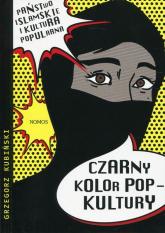 Czarny kolor popkultury Państwo Islamskie i kultura popularna - Grzegorz Kubiński   mała okładka