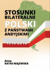Stosunki bilateralne Polski z państwami andyjskimi 1918-2018 - Anna Ratke-Majewska | mała okładka