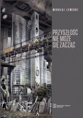 Przyszłość nie może się zacząć Polski dyskurs transformacyjny w perspektywie teorii modernizacji i teorii czasu - Mikołaj Lewicki   mała okładka