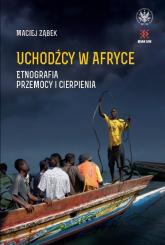 Uchodźcy w Afryce. Etnografia przemocy i cierpienia - Maciej Ząbek | mała okładka