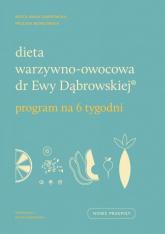 Dieta warzywno-owocowa dr Ewy Dąbrowskiej Program na 6 tygodni - Borkowska Paulina, Dąbrowska Beata Anna | mała okładka