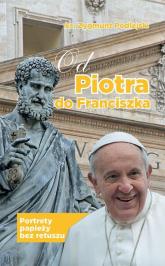Od Piotra do Franciszka Portrety papieży bez retuszu - Zygmunt Podlejski | mała okładka