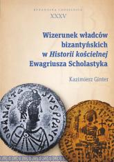 Wizerunek władców bizantyńskich w Historii kościelnej Ewagriusza Scholastyka - Kazimierz Ginter | mała okładka
