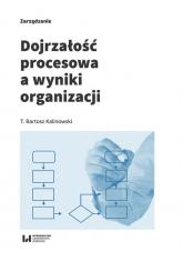 Dojrzałość procesowa a wyniki organizacji - Kalinowski Bartosz T. | mała okładka