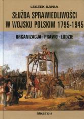 Służba sprawiedliwości w Wojsku Polskim 1795-1945 Organizacja - Prawo - Ludzie - Leszek Kania | mała okładka