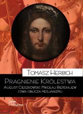 Pragnienie Królestwa August Cieszkowski, Mikołaj Bierdiajew i dwa oblicza mesjanizmu - Tomasz Herbich | mała okładka