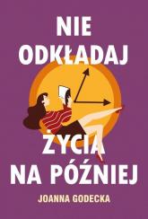Nie odkładaj życia na później - Joanna Godecka   mała okładka