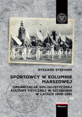 Sportowcy w marszowej kolumnie Organizacja socjalistycznej kultury fizycznej w Szczecinie w latach 1945–1961 - Ryszard Stefanik   mała okładka